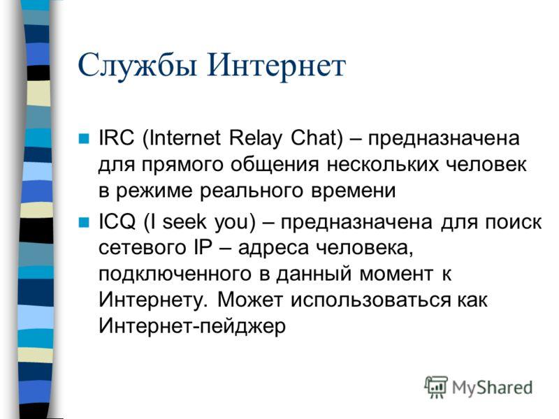 Службы Интернет IRC (Internet Relay Chat) – предназначена для прямого общения нескольких человек в режиме реального времени ICQ (I seek you) – предназначена для поиск сетевого IP – адреса человека, подключенного в данный момент к Интернету. Может исп
