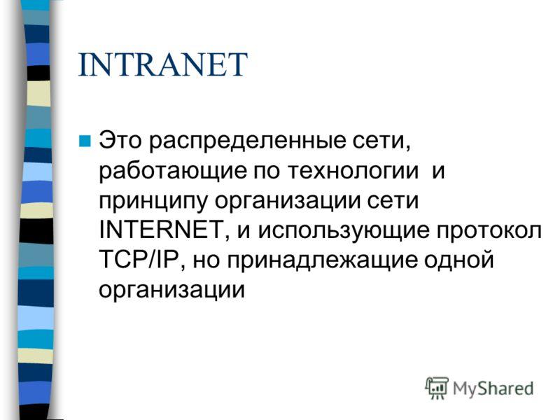 INTRANET Это распределенные сети, работающие по технологии и принципу организации сети INTERNET, и использующие протокол TCP/IP, но принадлежащие одной организации