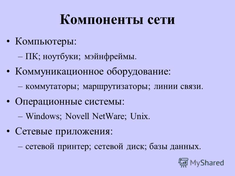 Компоненты сети Компьютеры: –ПК; ноутбуки; мэйнфреймы. Коммуникационное оборудование: –коммутаторы; маршрутизаторы; линии связи. Операционные системы: –Windows; Novell NetWare; Unix. Сетевые приложения: –сетевой принтер; сетевой диск; базы данных.