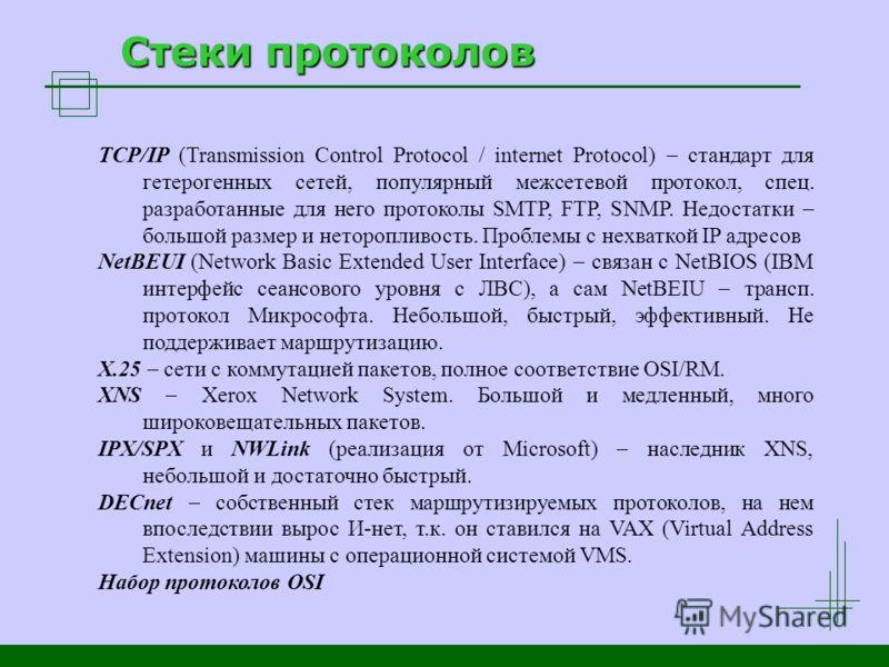 Стеки протоколов TCP/IP (Transmission Control Protocol / internet Protocol) стандарт для гетерогенных сетей, популярный межсетевой протокол, спец. разработанные для него протоколы SMTP, FTP, SNMP. Недостатки большой размер и неторопливость. Проблемы