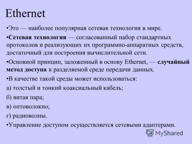 Ethernet Это наиболее популярная сетевая технология в мире. Сетевая технология согласованный набор стандартных протоколов и реализующих их программно-аппаратных средств, достаточный для построения вычислительной сети. Основной принцип, заложенный в о