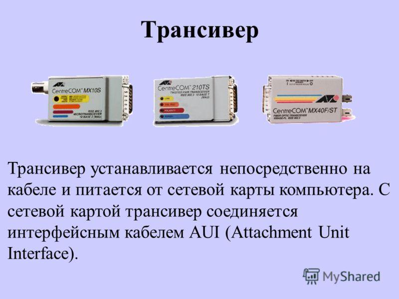 Трансивер Трансивер устанавливается непосредственно на кабеле и питается от сетевой карты компьютера. С сетевой картой трансивер соединяется интерфейсным кабелем AUI (Attachment Unit Interface).