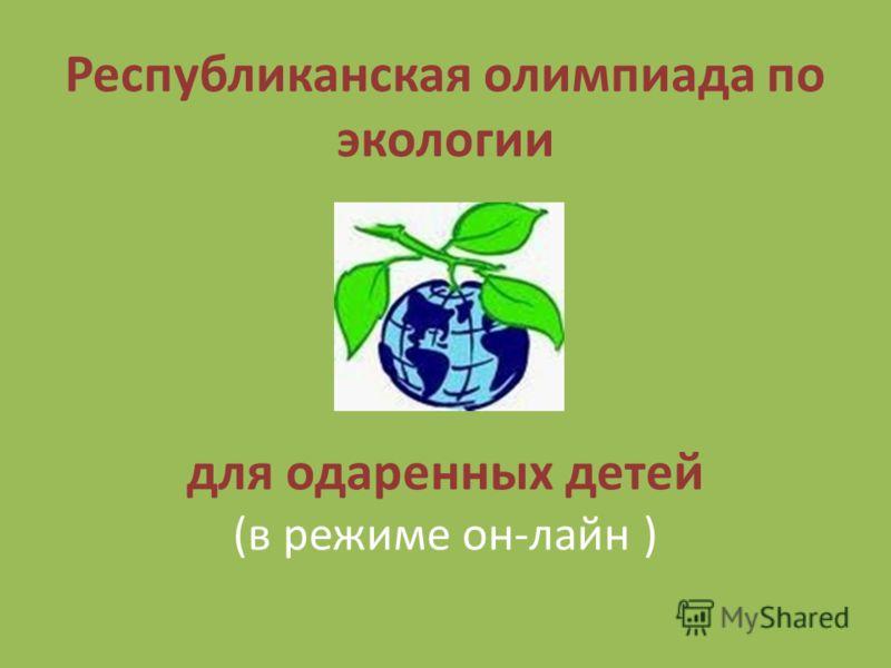 Республиканская олимпиада по экологии для одаренных детей (в режиме он-лайн )