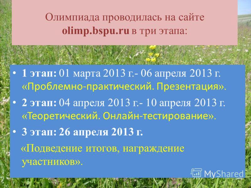 Олимпиада проводилась на сайте olimp.bspu.ru в три этапа: 1 этап: 01 марта 2013 г.- 06 апреля 2013 г. « Проблемно-практический. Презентация ». 2 этап: 04 апреля 2013 г.- 10 апреля 2013 г. « Теоретический. Онлайн-тестирование ». 3 этап: 26 апреля 2013