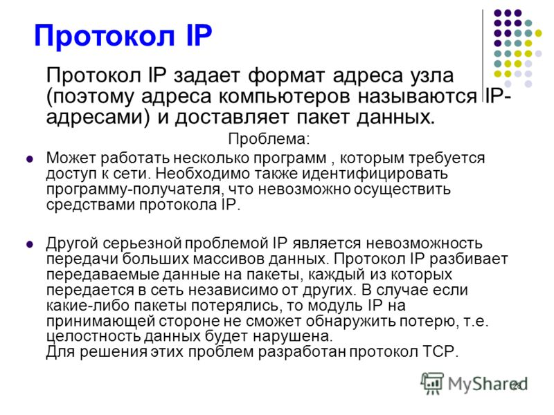 28 Протокол IP Протокол IP задает формат адреса узла (поэтому адреса компьютеров называются IP- адресами) и доставляет пакет данных. Проблема: Может работать несколько программ, которым требуется доступ к сети. Необходимо также идентифицировать прогр