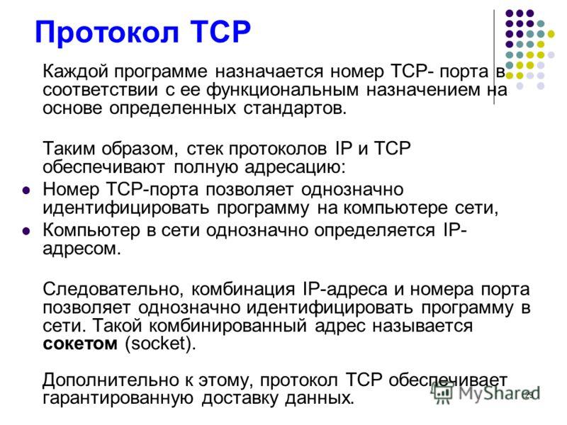 29 Протокол TCP Каждой программе назначается номер TCP- порта в соответствии с ее функциональным назначением на основе определенных стандартов. Таким образом, стек протоколов IP и TCP обеспечивают полную адресацию: Номер TCP-порта позволяет однозначн