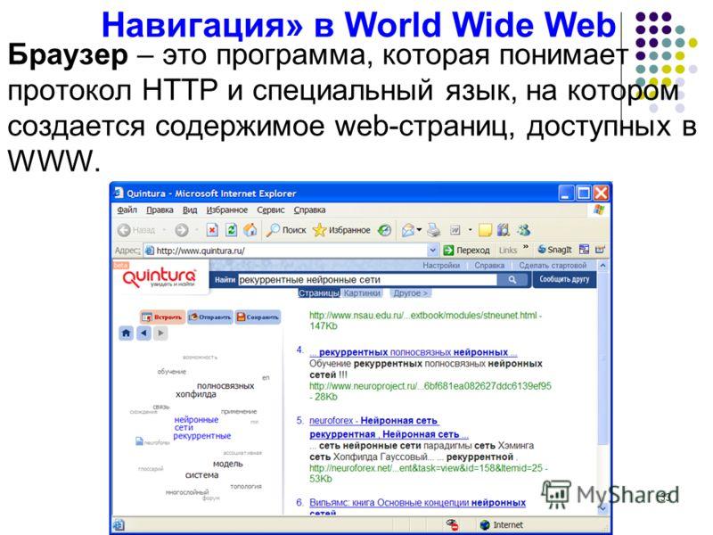 33 Навигация» в World Wide Web Браузер – это программа, которая понимает протокол HTTP и специальный язык, на котором создается содержимое web-страниц, доступных в WWW.