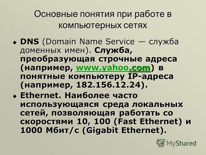 Основные понятия при работе в компьютерных сетях DNS (Domain Name Service служба доменных имен). Служба, преобразующая строчные адреса (например, www.yahoo.com) в понятные компьютеру IP-адреса (например, 182.156.12.24). DNS (Domain Name Service служб