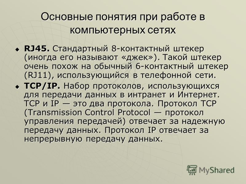 Основные понятия при работе в компьютерных сетях RJ45. Стандартный 8-контактный штекер (иногда его называют «джек»). Такой штекер очень похож на обычный 6-контактный штекер (RJ11), использующийся в телефонной сети. RJ45. Стандартный 8-контактный штек