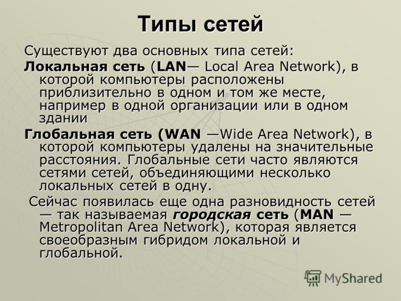 Типы сетей Существуют два основных типа сетей: Локальная сеть (LAN Local Area Network), в которой компьютеры расположены приблизительно в одном и том же месте, например в одной организации или в одном здании Глобальная сеть (WAN Wide Area Network), в