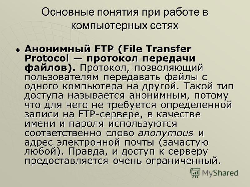 Основные понятия при работе в компьютерных сетях Анонимный FTP (File Transfer Protocol протокол передачи файлов). Протокол, позволяющий пользователям передавать файлы с одного компьютера на другой. Такой тип доступа называется анонимным, потому что д