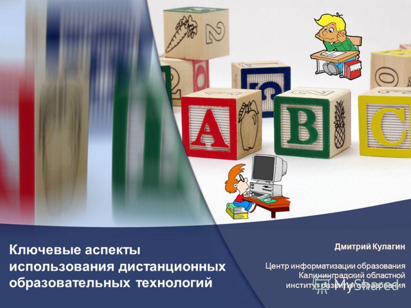Ключевые аспекты использования дистанционных образовательных технологий Дмитрий Кулагин Центр информатизации образования Калининградский областной институт развития образования