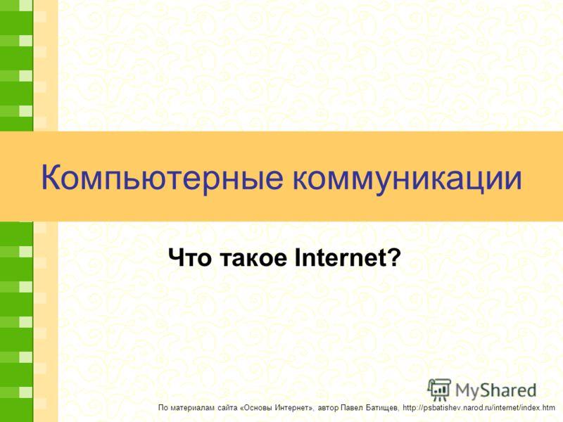 Компьютерные коммуникации Что такое Internet? По материалам сайта «Основы Интернет», автор Павел Батищев, http://psbatishev.narod.ru/internet/index.htm