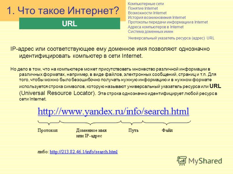 Компьютерные сети Понятие Internet Возможности Internet История возникновения Internet Протоколы передачи информации в Internet Адреса компьютеров в Internet Система доменных имен Универсальный указатель ресурса (адрес) URL 1. Что такое Интернет? URL