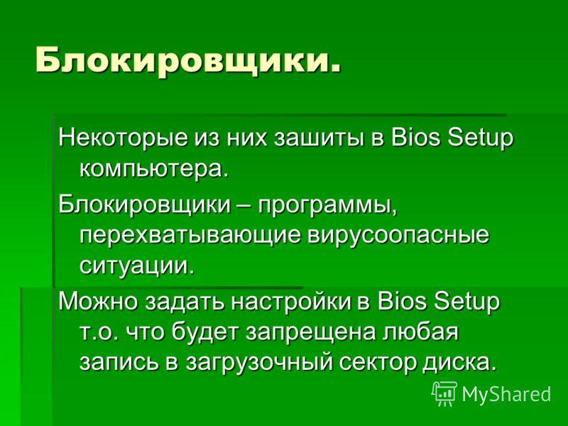 Блокировщики. Некоторые из них зашиты в Bios Setup компьютера. Блокировщики – программы, перехватывающие вирусоопасные ситуации. Можно задать настройки в Bios Setup т.о. что будет запрещена любая запись в загрузочный сектор диска.