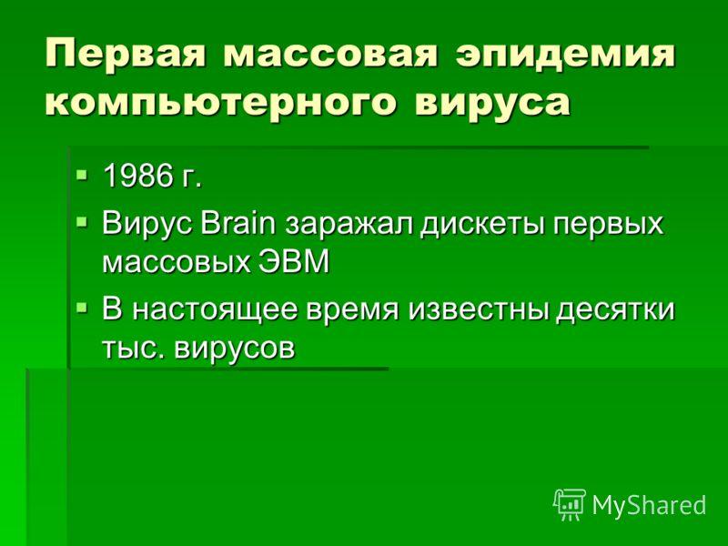 Первая массовая эпидемия компьютерного вируса 1986 г. 1986 г. Вирус Brain заражал дискеты первых массовых ЭВМ Вирус Brain заражал дискеты первых массовых ЭВМ В настоящее время известны десятки тыс. вирусов В настоящее время известны десятки тыс. виру