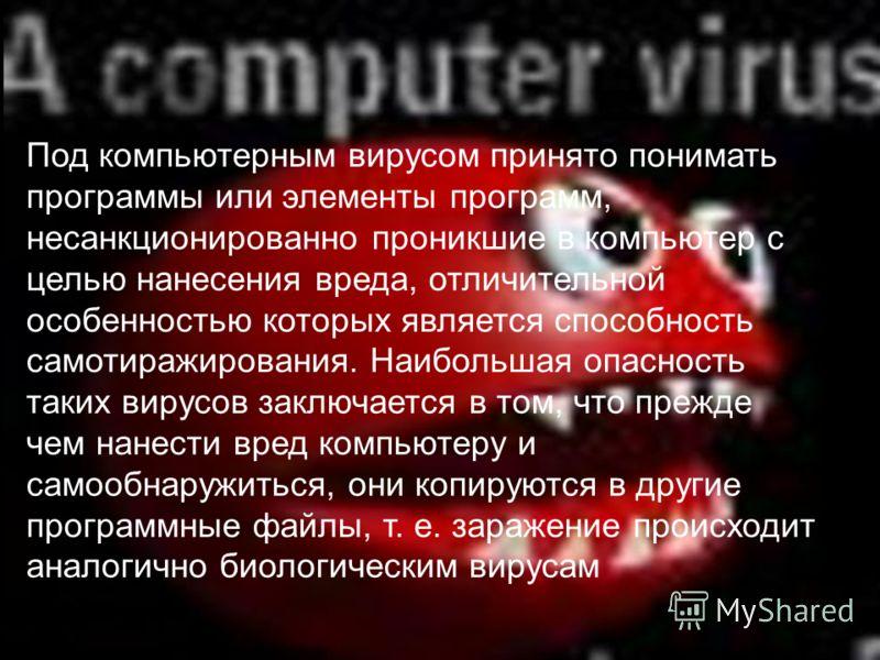 Под компьютерным вирусом принято понимать программы или элементы программ, несанкционированно проникшие в компьютер с целью нанесения вреда, отличительной особенностью которых является способность самотиражирования. Наибольшая опасность таких вирусов