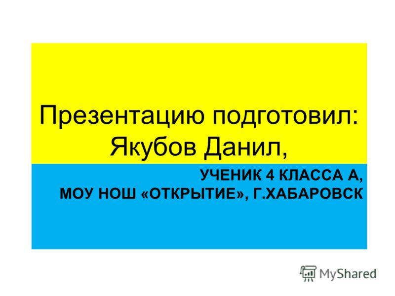 УЧЕНИК 4 КЛАССА А, МОУ НОШ «ОТКРЫТИЕ», Г.ХАБАРОВСК Презентацию подготовил: Якубов Данил,