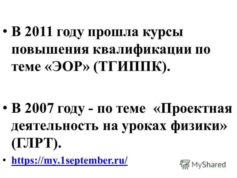 В 2011 году прошла курсы повышения квалификации по теме «ЭОР» (ТГИППК). В 2007 году - по теме «Проектная деятельность на уроках физики» (ГЛРТ). https://my.1september.ru/