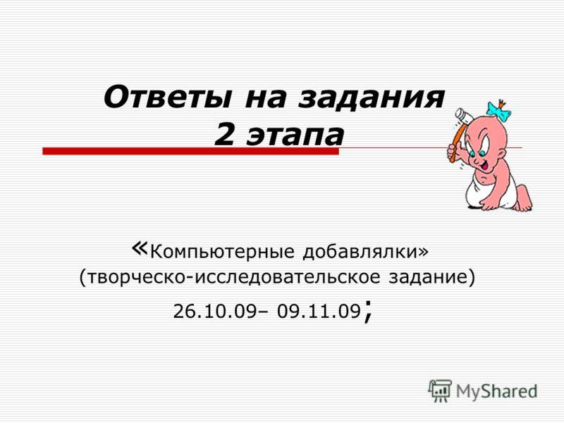 Ответы на задания 2 этапа « Компьютерные добавлялки» (творческо-исследовательское задание) 26.10.09– 09.11.09 ;