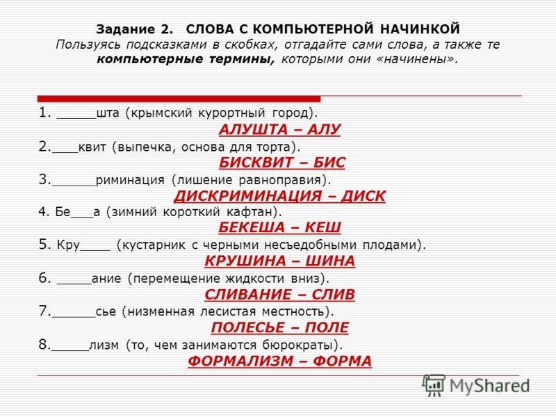Задание 2. СЛОВА С КОМПЬЮТЕРНОЙ НАЧИНКОЙ Пользуясь подсказками в скобках, отгадайте сами слова, а также те компьютерные термины, которыми они «начинены». 1. ____ шта (крымский курортный город). АЛУШТА – АЛУ 2.___ квит (выпечка, основа для торта). БИС