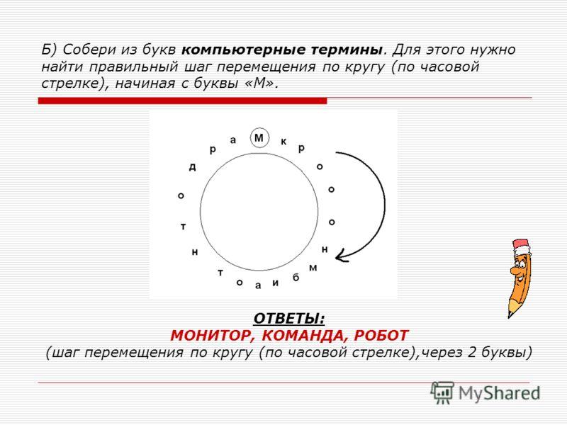 Б) Собери из букв компьютерные термины. Для этого нужно найти правильный шаг перемещения по кругу (по часовой стрелке), начиная с буквы «М». ОТВЕТЫ: МОНИТОР, КОМАНДА, РОБОТ (шаг перемещения по кругу (по часовой стрелке),через 2 буквы)