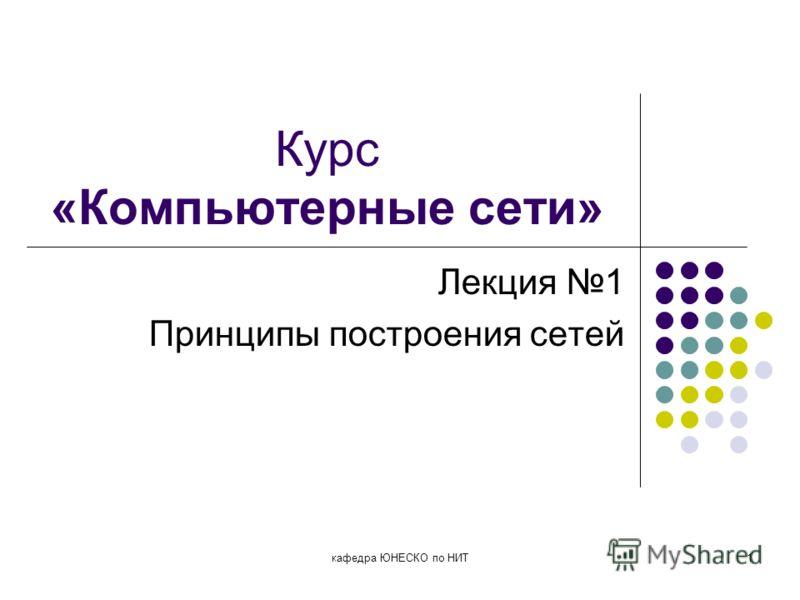 кафедра ЮНЕСКО по НИТ1 Курс «Компьютерные сети» Лекция 1 Принципы построения сетей