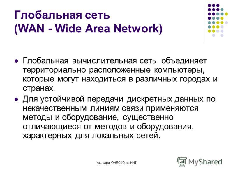 кафедра ЮНЕСКО по НИТ16 Глобальная сеть (WAN - Wide Area Network) Глобальная вычислительная сеть объединяет территориально расположенные компьютеры, которые могут находиться в различных городах и странах. Для устойчивой передачи дискретных данных по
