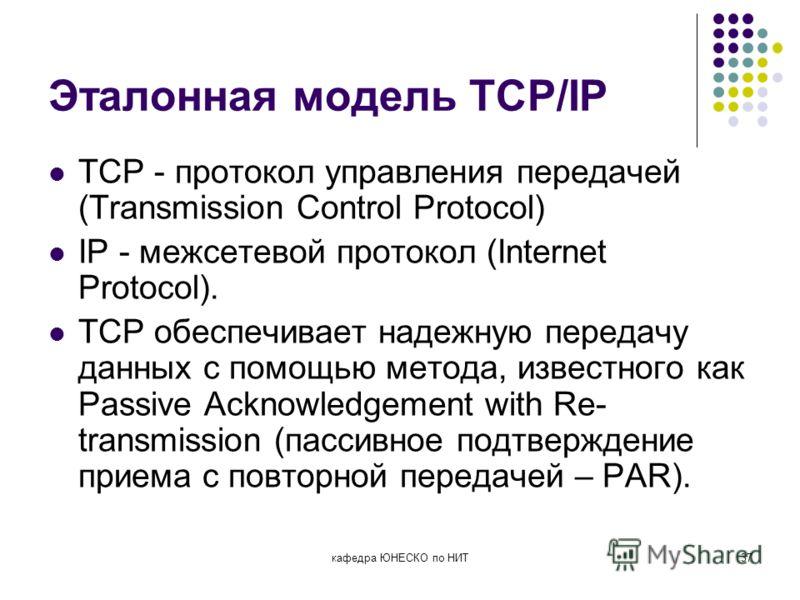 кафедра ЮНЕСКО по НИТ37 Эталонная модель TCP/IP TCP - протокол управления передачей (Transmission Control Protocol) IP - межсетевой протокол (Internet Protocol). ТСР обеспечивает надежную передачу данных с помощью метода, известного как Passive Ackno