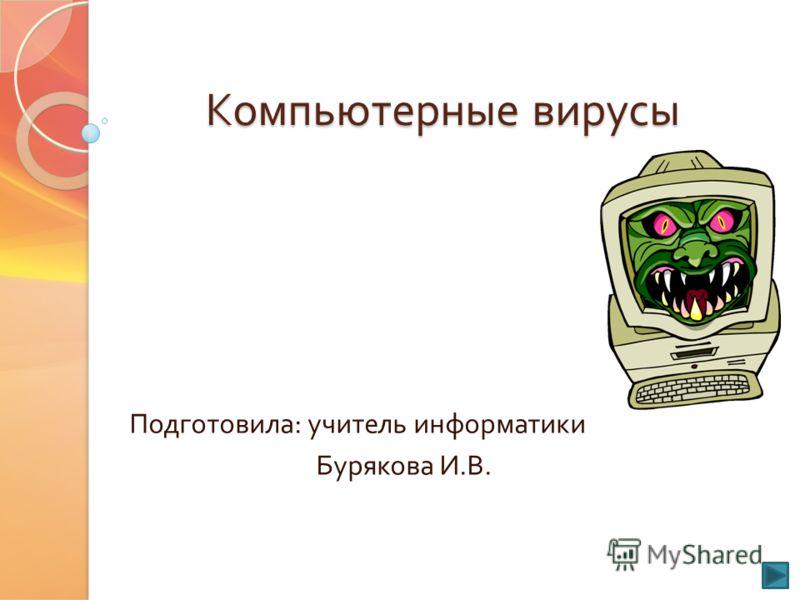 Компьютерные вирусы Подготовила : учитель информатики Бурякова И. В.