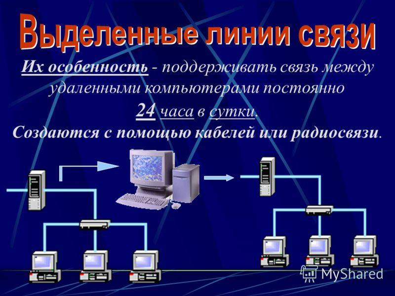 Их особенность - поддерживать связь между удаленными компьютерами постоянно 24 часа в сутки. Создаются с помощью кабелей или радиосвязи.