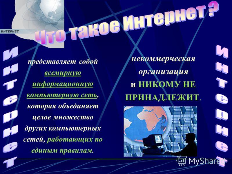 представляет собой всемирную информационную компьютерную сеть, которая объединяет целое множество других компьютерных сетей, работающих по единым правилам. некоммерческая организация и НИКОМУ НЕ ПРИНАДЛЕЖИТ.