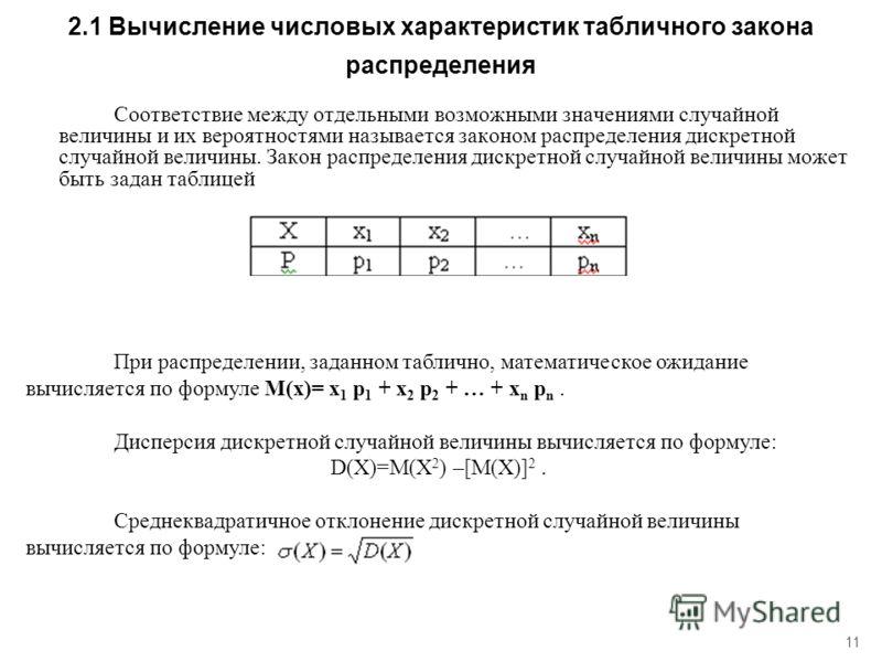 11 2.1 Вычисление числовых характеристик табличного закона распределения Соответствие между отдельными возможными значениями случайной величины и их вероятностями называется законом распределения дискретной случайной величины. Закон распределения дис