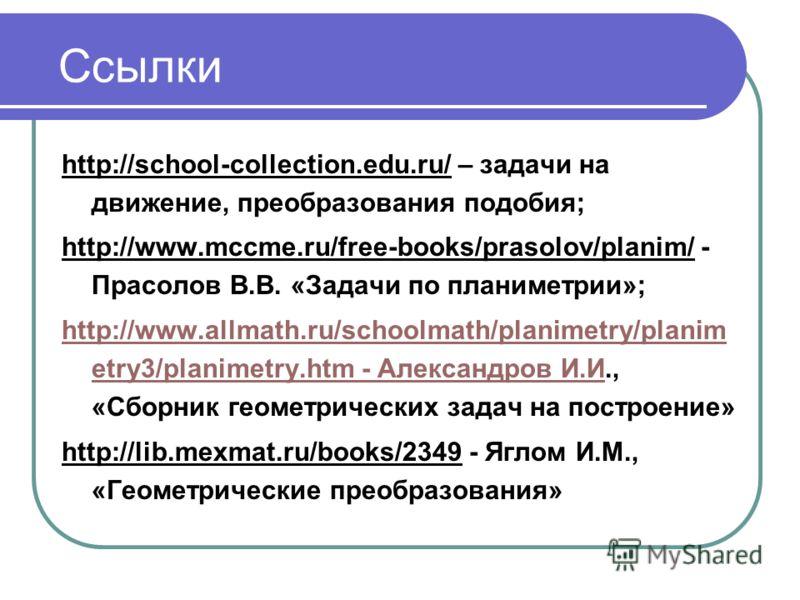 Ссылки http://school-collection.edu.ru/ – задачи на движение, преобразования подобия; http://www.mccme.ru/free-books/prasolov/planim/ - Прасолов В.В. «Задачи по планиметрии»; http://www.allmath.ru/schoolmath/planimetry/planim etry3/planimetry.htm - А