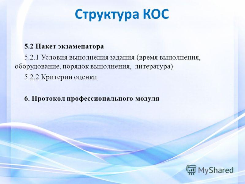 Структура КОС 5.2 Пакет экзаменатора 5.2.1 Условия выполнения задания (время выполнения, оборудование, порядок выполнения, литература) 5.2.2 Критерии оценки 6. Протокол профессионального модуля