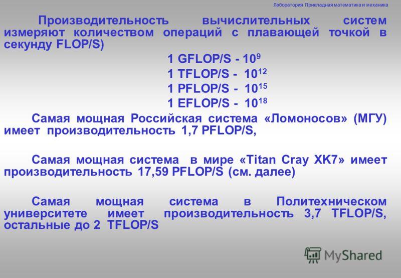 Лаборатория Прикладная математика и механика Производительность вычислительных систем измеряют количеством операций с плавающей точкой в секунду FLOP/S) 1 GFLOP/S - 10 9 1 TFLOP/S - 10 12 1 PFLOP/S - 10 15 1 EFLOP/S - 10 18 Самая мощная Российская си