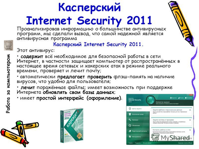 Касперский Internet Security 2011 Проанализировав информацию о большинстве антивирусных программ, мы сделали вывод, что самой надежной является антивирусная программа Касперский Internet Security 2011. Этот антивирус: содержит всё необходимое для без