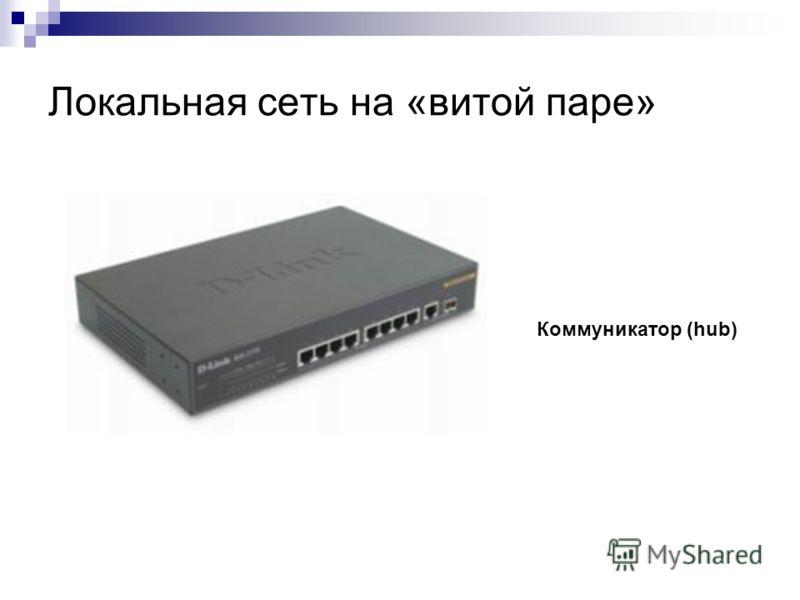 Локальная сеть на «витой паре» Коммуникатор (hub)