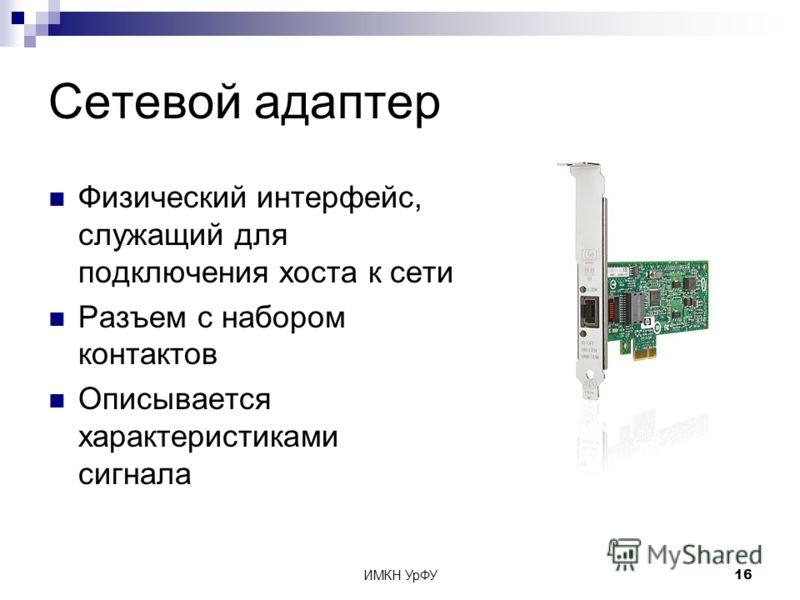 ИМКН УрФУ16 Сетевой адаптер Физический интерфейс, служащий для подключения хоста к сети Разъем с набором контактов Описывается характеристиками сигнала