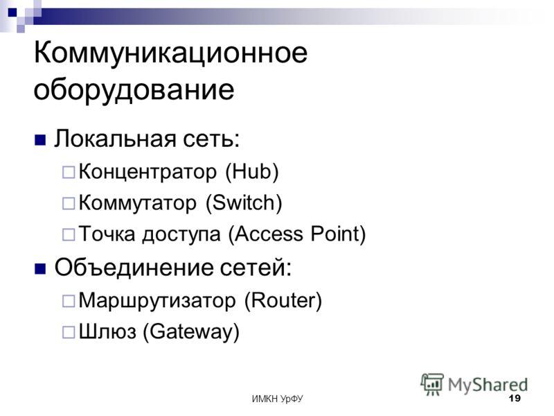 ИМКН УрФУ19 Коммуникационное оборудование Локальная сеть: Концентратор (Hub) Коммутатор (Switch) Точка доступа (Access Point) Объединение сетей: Маршрутизатор (Router) Шлюз (Gateway)