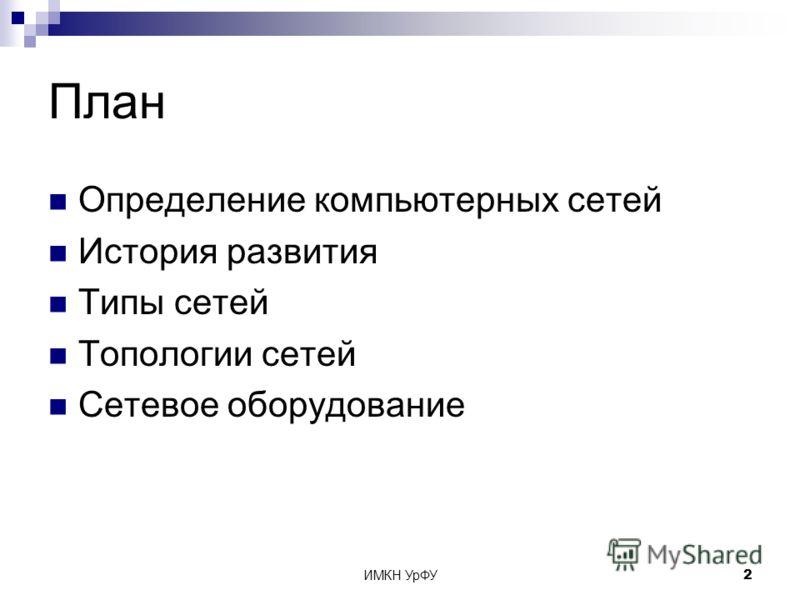 ИМКН УрФУ2 План Определение компьютерных сетей История развития Типы сетей Топологии сетей Сетевое оборудование
