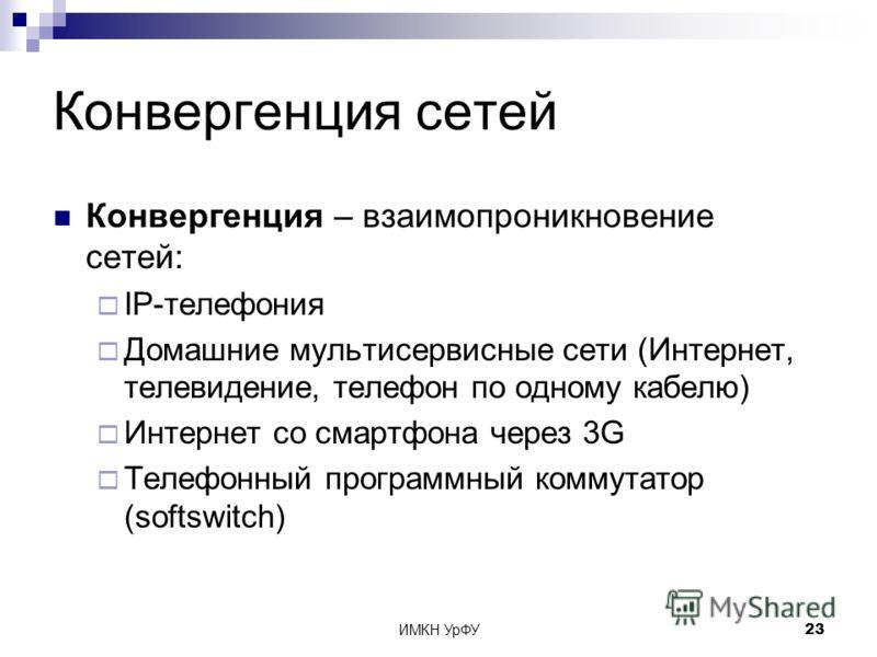 ИМКН УрФУ23 Конвергенция сетей Конвергенция – взаимопроникновение сетей: IP-телефония Домашние мультисервисные сети (Интернет, телевидение, телефон по одному кабелю) Интернет со смартфона через 3G Телефонный программный коммутатор (softswitch)