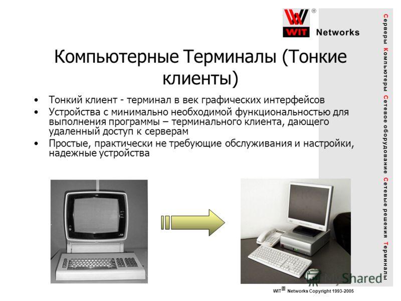 WIT Networks Copyright 1993-2005 Компьютерные Терминалы (Тонкие клиенты) Тонкий клиент - терминал в век графических интерфейсов Устройства с минимально необходимой функциональностью для выполнения программы – терминального клиента, дающего удаленный