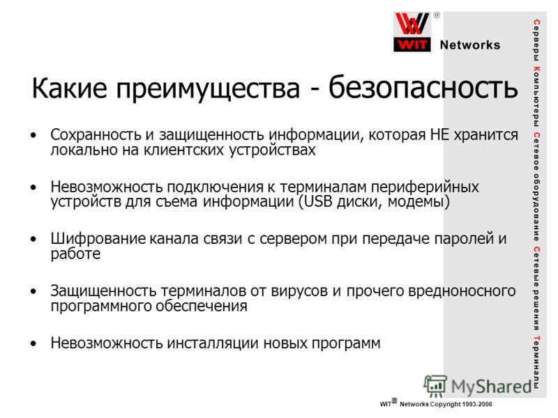 WIT Networks Copyright 1993-2006 Какие преимущества - безопасность Сохранность и защищенность информации, которая НЕ хранится локально на клиентских устройствах Невозможность подключения к терминалам периферийных устройств для съема информации (USB д
