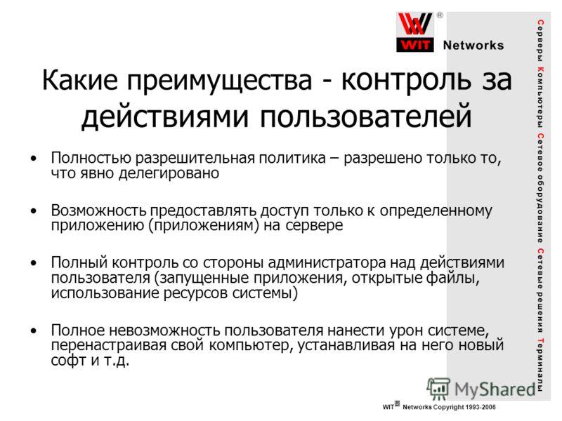 WIT Networks Copyright 1993-2006 Какие преимущества - контроль за действиями пользователей Полностью разрешительная политика – разрешено только то, что явно делегировано Возможность предоставлять доступ только к определенному приложению (приложениям)