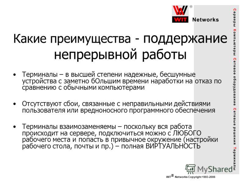 WIT Networks Copyright 1993-2006 Какие преимущества - поддержание непрерывной работы Терминалы – в высшей степени надежные, бесшумные устройства с заметно бОльшим времени наработки на отказ по сравнению с обычными компьютерами Отсутствуют сбои, связа