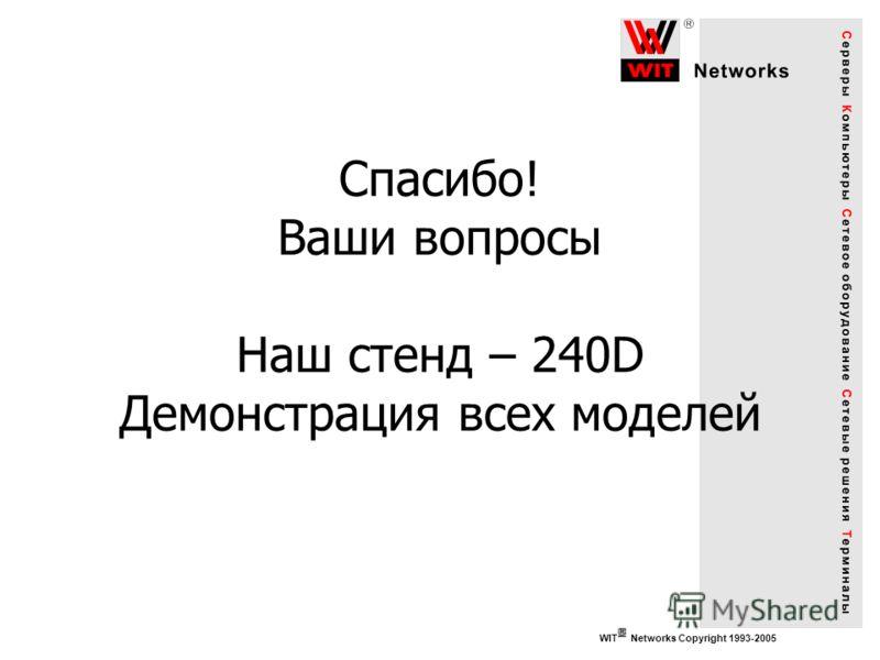 WIT Networks Copyright 1993-2005 Спасибо! Ваши вопросы Наш стенд – 240D Демонстрация всех моделей
