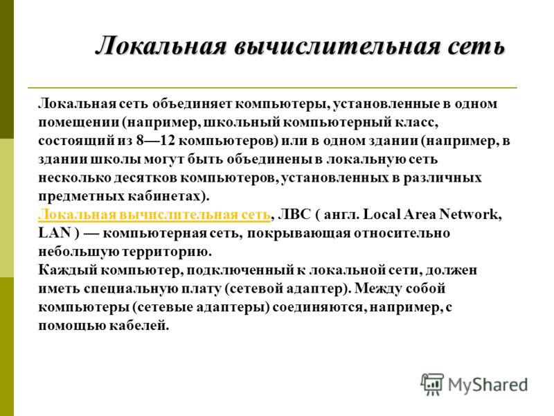 Локальная сеть объединяет компьютеры, установленные в одном помещении (например, школьный компьютерный класс, состоящий из 812 компьютеров) или в одном здании (например, в здании школы могут быть объединены в локальную сеть несколько десятков компьют