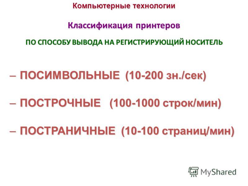 Компьютерные технологии Классификация принтеров –ПОСИМВОЛЬНЫЕ (10-200 зн./сек) –ПОСТРОЧНЫЕ (100-1000 строк/мин) –ПОСТРАНИЧНЫЕ (10-100 страниц/мин) ПО СПОСОБУ ВЫВОДА НА РЕГИСТРИРУЮЩИЙ НОСИТЕЛЬ