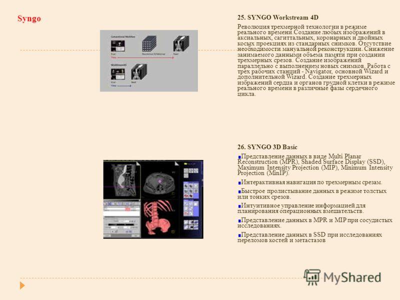 Syngo 25. SYNGO Workstream 4D Революция трехмерной технологии в режиме реального времени.Создание любых изображений в аксиальных, сагиттальных, коронарных и двойных косых проекциях из стандарных снимков. Отсутствие необходимости мануальной реконструк